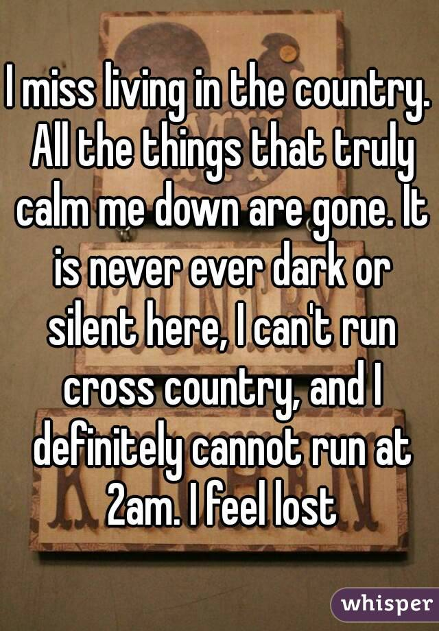 I miss living in the country. All the things that truly calm me down are gone. It is never ever dark or silent here, I can't run cross country, and I definitely cannot run at 2am. I feel lost