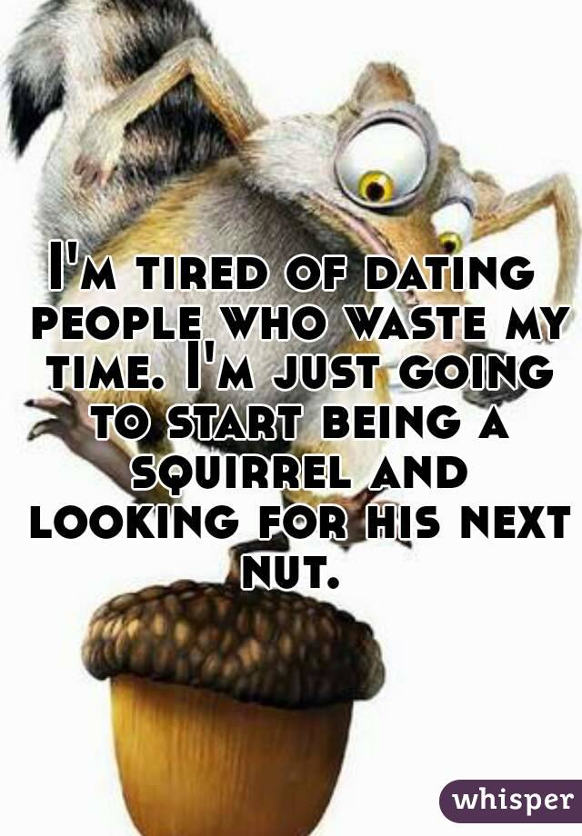 I'm tired of dating people who waste my time. I'm just going to start being a squirrel and looking for his next nut.