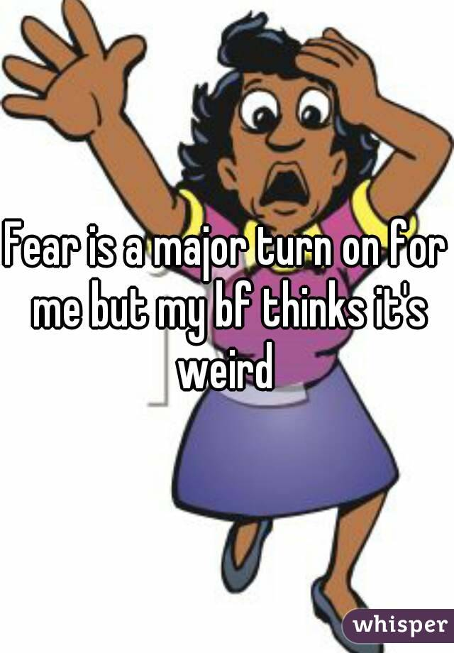 Fear is a major turn on for me but my bf thinks it's weird