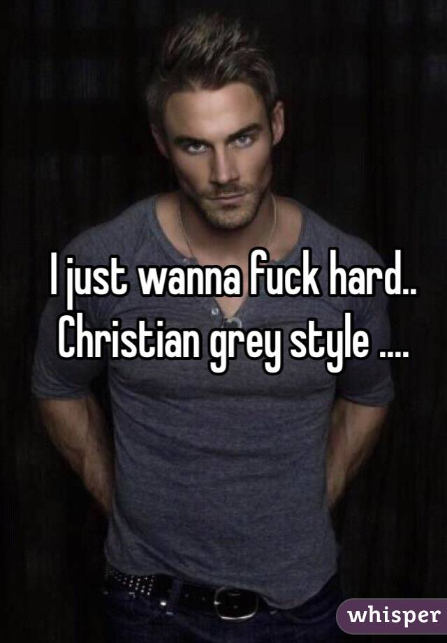 I just wanna fuck hard.. Christian grey style ....