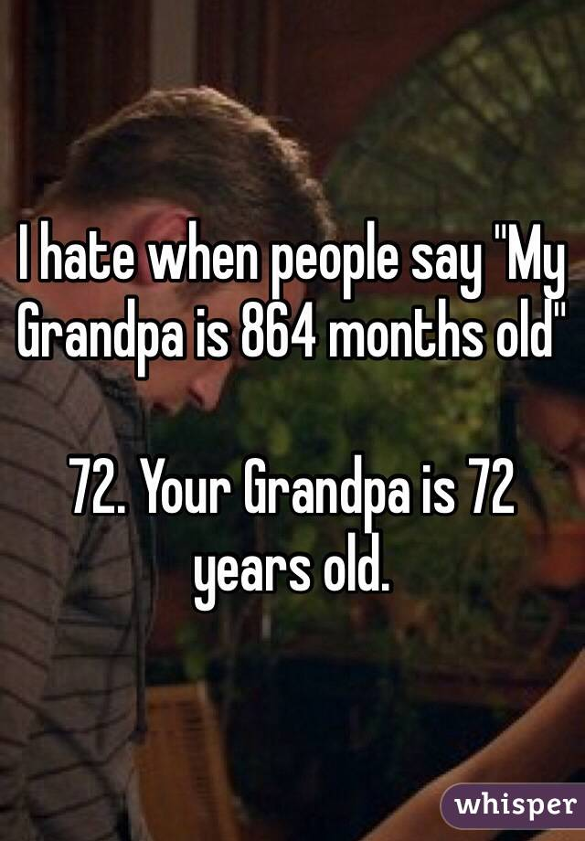 """I hate when people say """"My Grandpa is 864 months old""""  72. Your Grandpa is 72 years old."""