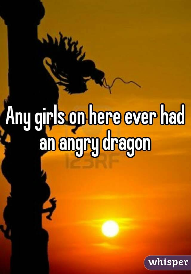 Any girls on here ever had an angry dragon