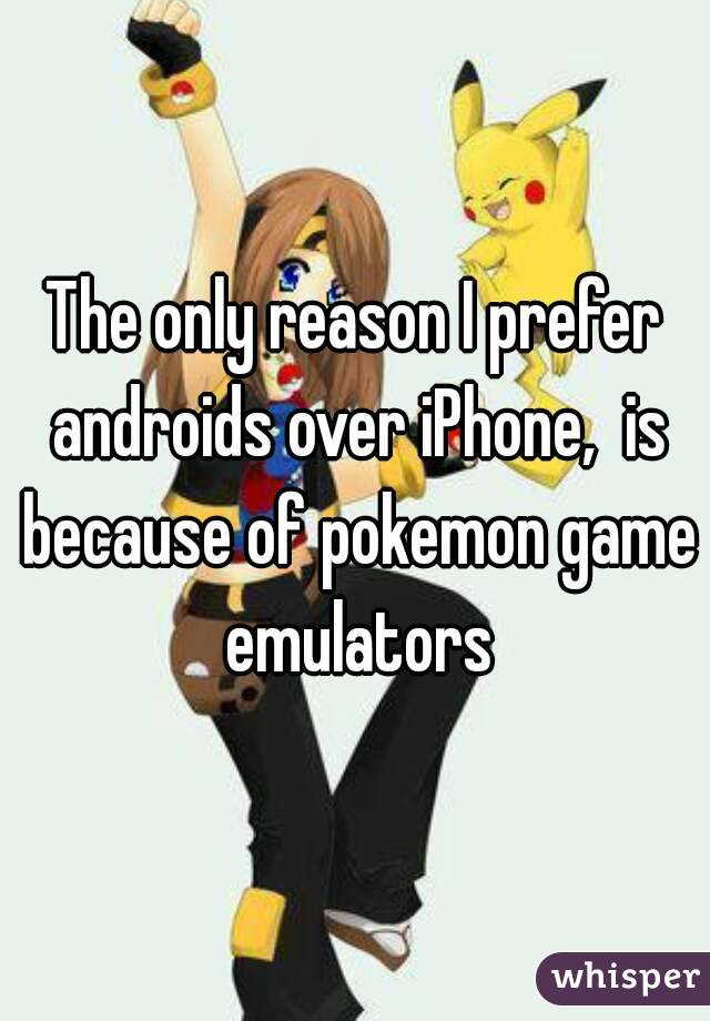 The only reason I prefer androids over iPhone,  is because of pokemon game emulators
