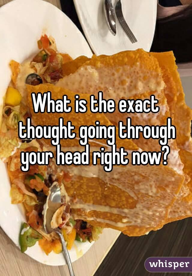 What is the exact thought going through your head right now?