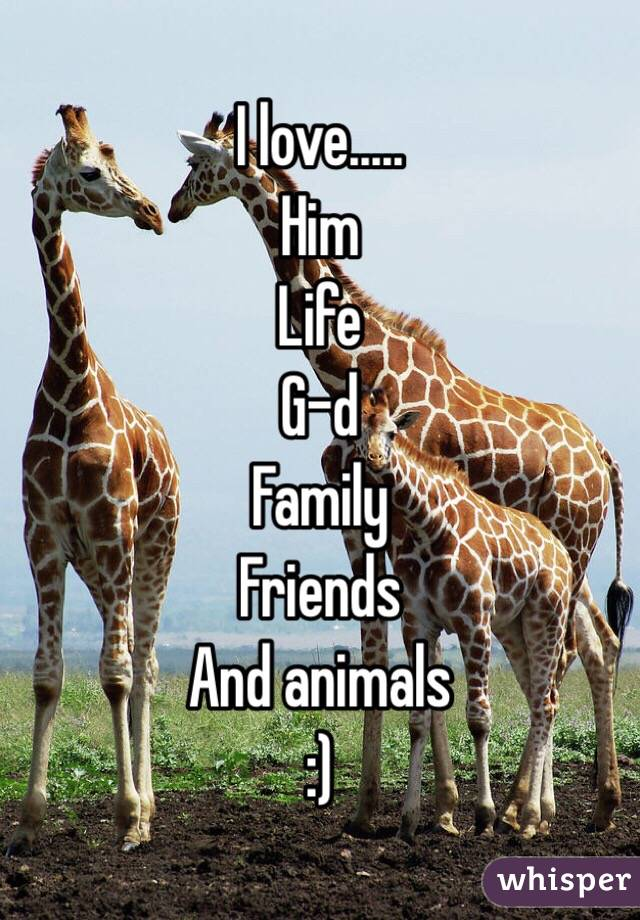 I love..... Him Life G-d Family Friends And animals  :)