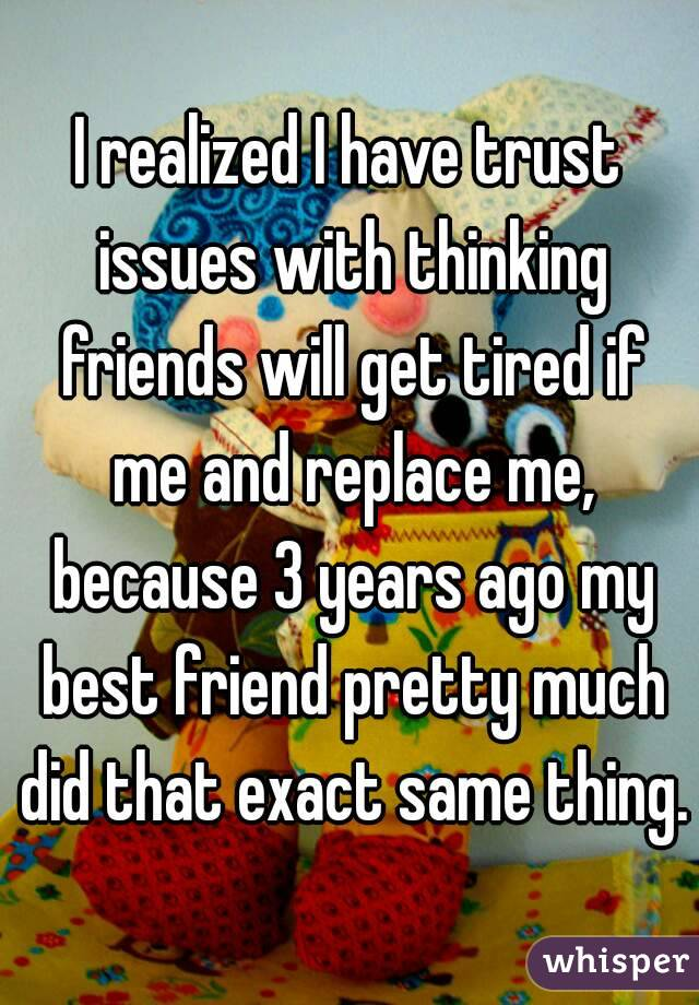 I realized I have trust issues with thinking friends will get tired if me and replace me, because 3 years ago my best friend pretty much did that exact same thing.