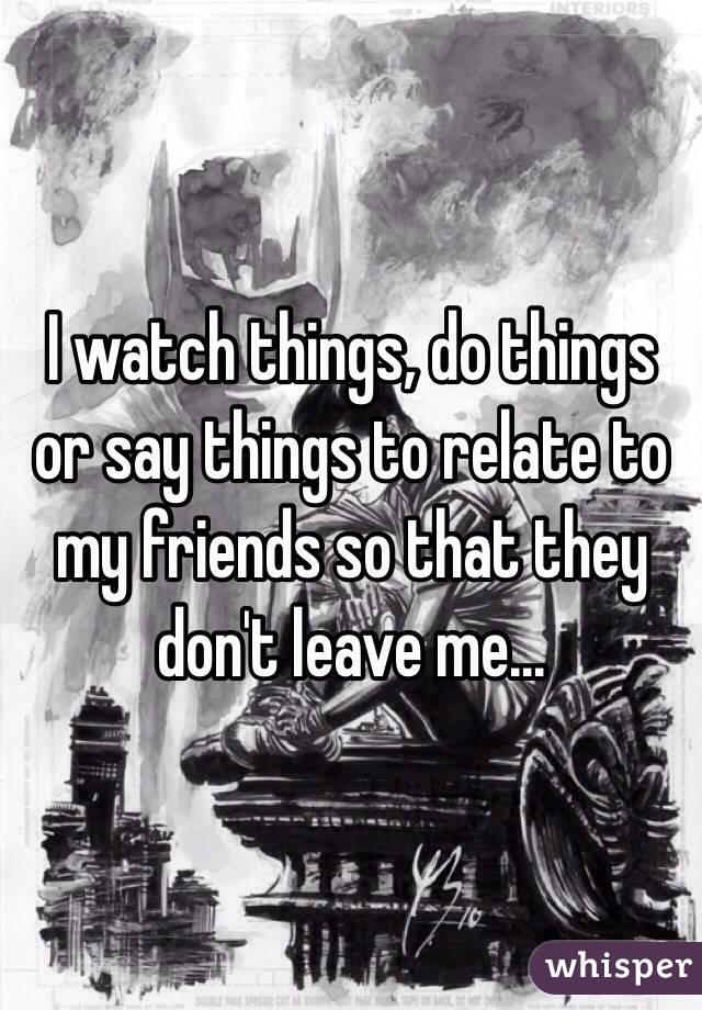 I watch things, do things or say things to relate to my friends so that they don't leave me...