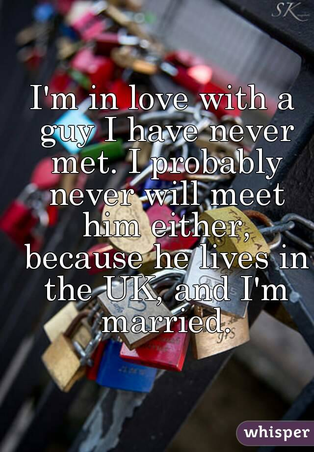 I'm in love with a guy I have never met. I probably never will meet him either, because he lives in the UK, and I'm married.