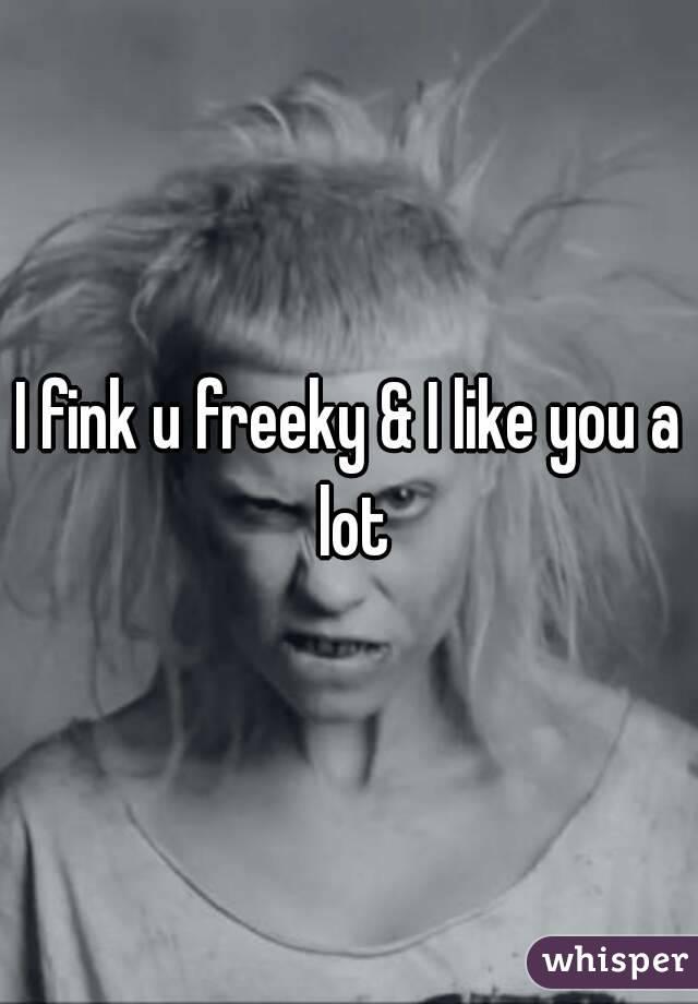 I fink u freeky & I like you a lot