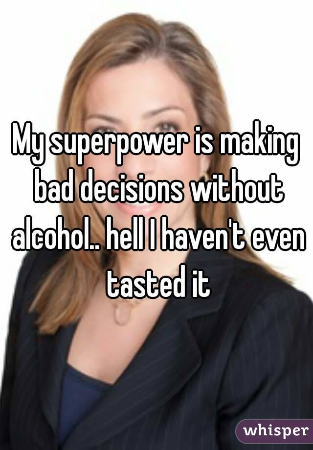 My superpower is making bad decisions without alcohol.. hell I haven't even tasted it