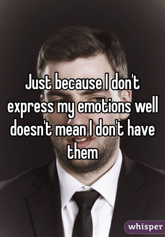 Just because I don't express my emotions well doesn't mean I don't have them
