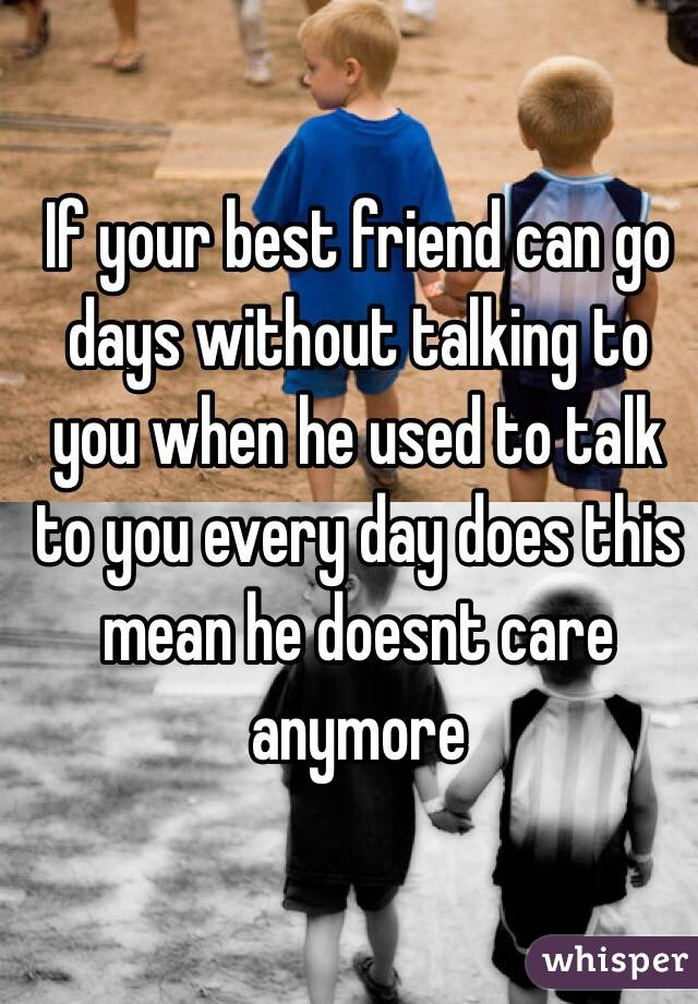 If your best friend can go days without talking to you when he used to talk to you every day does this mean he doesnt care anymore