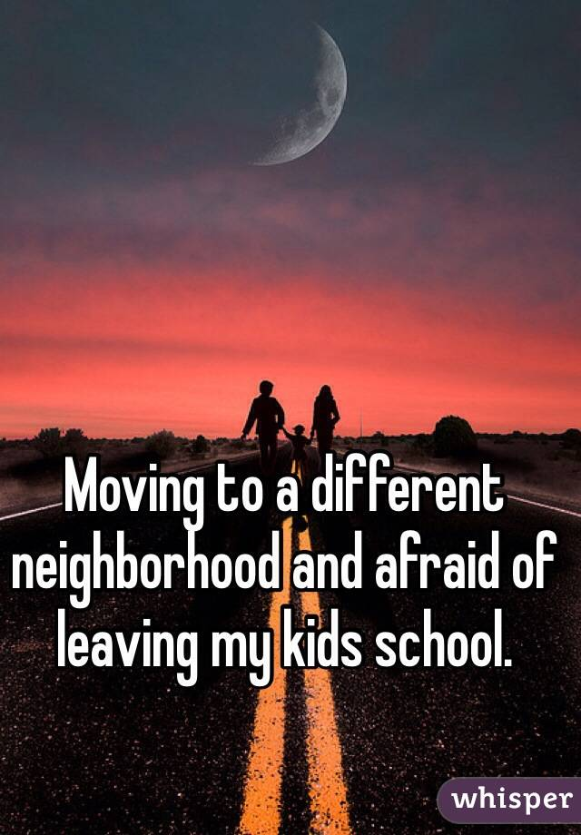Moving to a different neighborhood and afraid of leaving my kids school.