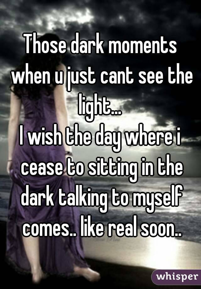 Those dark moments when u just cant see the light...  I wish the day where i cease to sitting in the dark talking to myself comes.. like real soon..