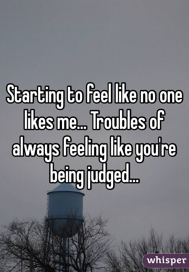 Starting to feel like no one likes me... Troubles of always feeling like you're being judged...