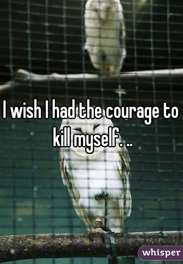 I wish I had the courage to kill myself. ..