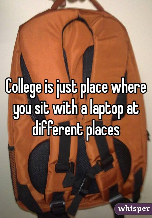College is just place where you sit with a laptop at different places