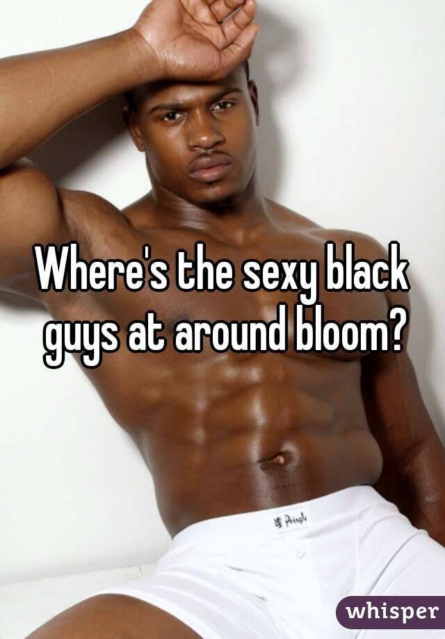 Where's the sexy black guys at around bloom?