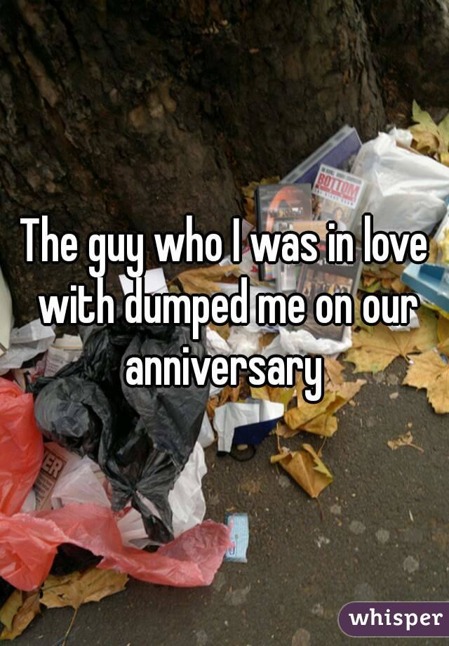 The guy who I was in love with dumped me on our anniversary