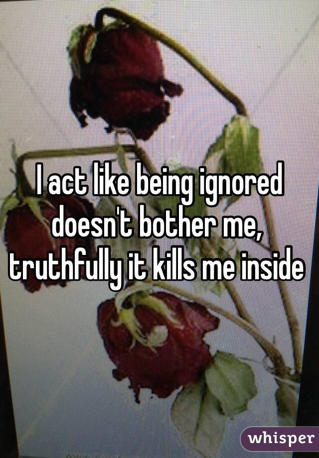I act like being ignored doesn't bother me, truthfully it kills me inside
