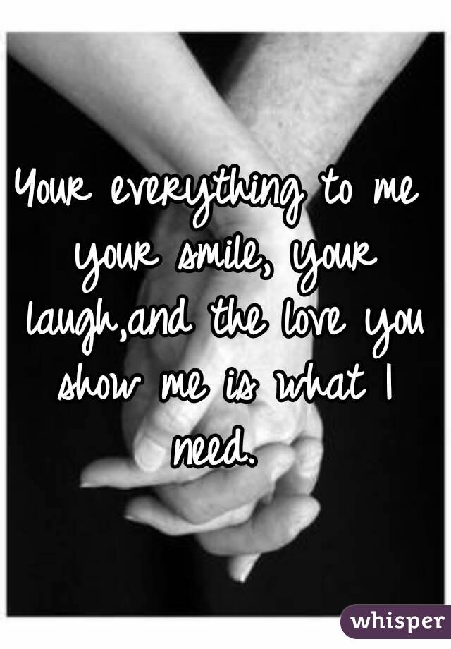 Your everything to me your smile, your laugh,and the love you show me is what I need.