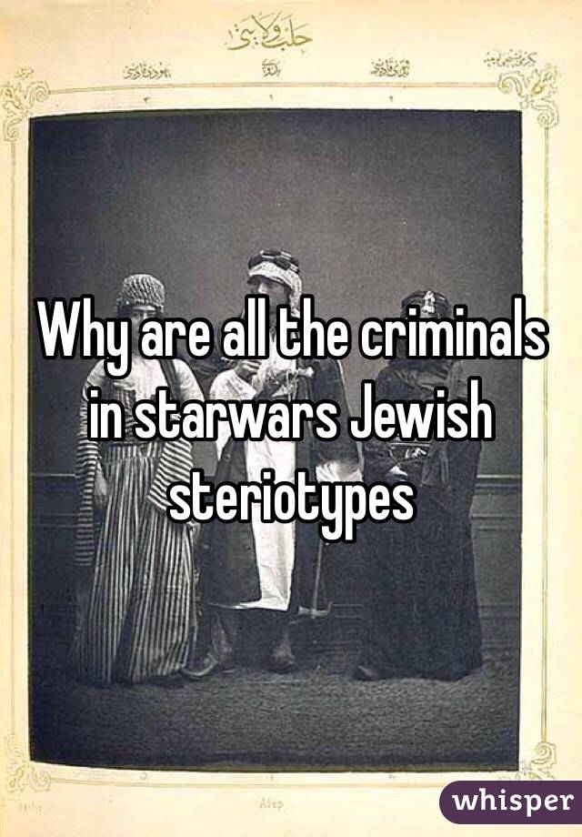 Why are all the criminals in starwars Jewish steriotypes