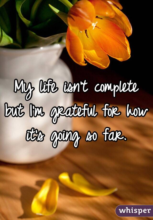 My life isn't complete but I'm grateful for how it's going so far.