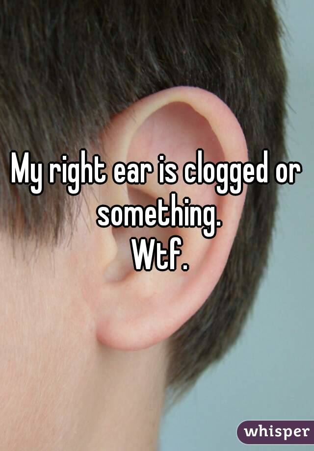 My right ear is clogged or something.  Wtf.