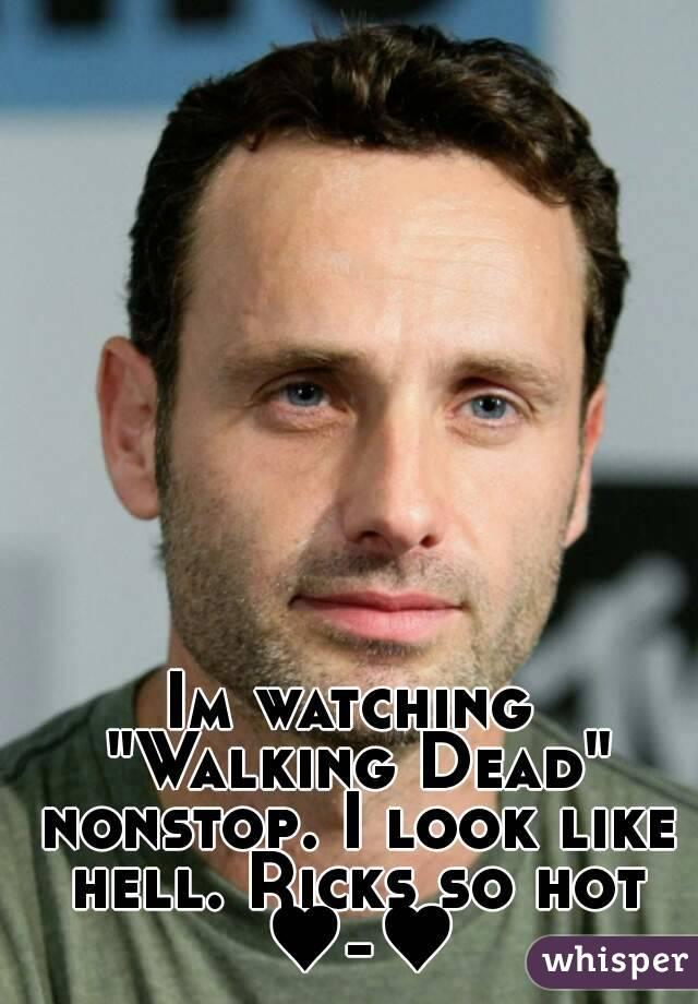 "Im watching ""Walking Dead"" nonstop. I look like hell. Ricks so hot ♥-♥"