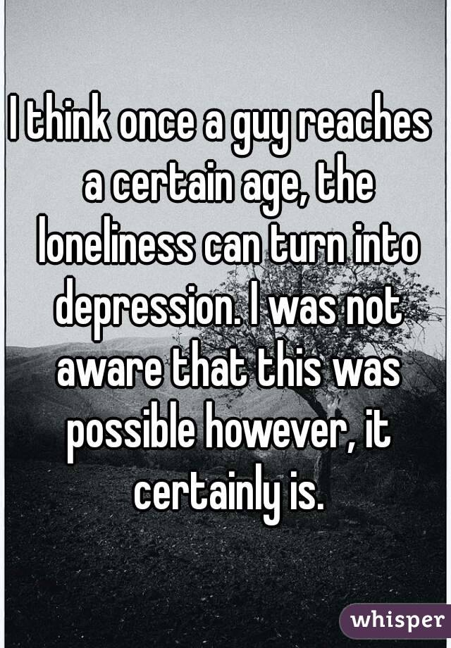 I think once a guy reaches  a certain age, the loneliness can turn into depression. I was not aware that this was possible however, it certainly is.