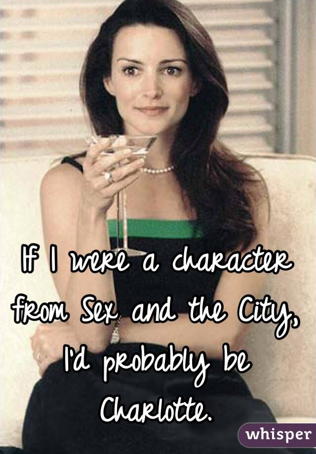 If I were a character from Sex and the City, I'd probably be Charlotte.