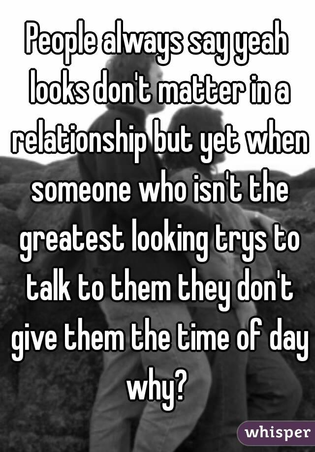 People always say yeah looks don't matter in a relationship but yet when someone who isn't the greatest looking trys to talk to them they don't give them the time of day why?
