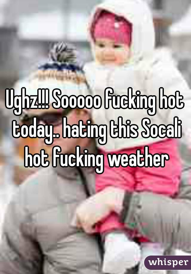 Ughz!!! Sooooo fucking hot today.. hating this Socali hot fucking weather