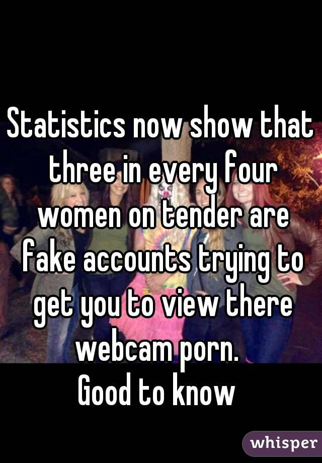 Statistics now show that three in every four women on tender are fake accounts trying to get you to view there webcam porn.   Good to know