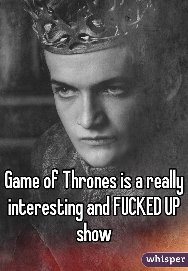 Game of Thrones is a really interesting and FUCKED UP show