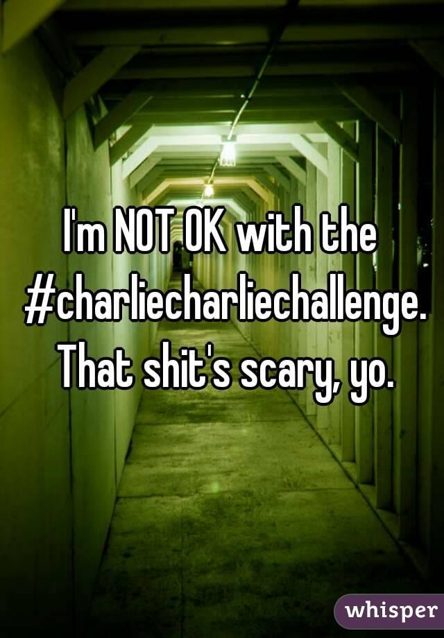 I'm NOT OK with the #charliecharliechallenge. That shit's scary, yo.