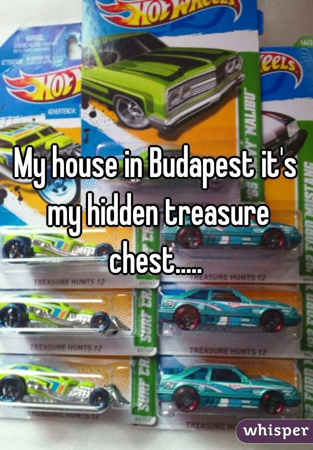 My house in Budapest it's my hidden treasure chest.....
