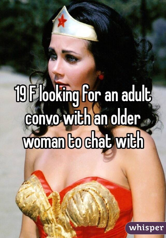 19 F looking for an adult convo with an older woman to chat with