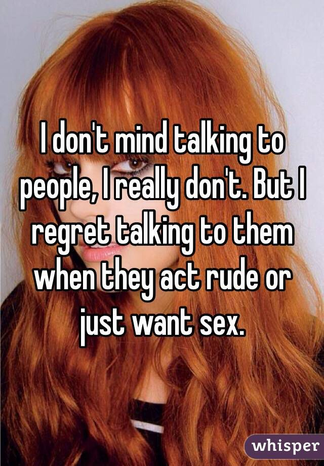 I don't mind talking to people, I really don't. But I regret talking to them when they act rude or just want sex.