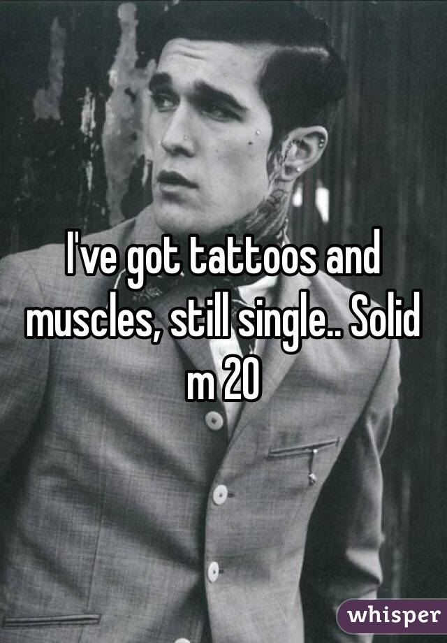 I've got tattoos and muscles, still single.. Solid m 20
