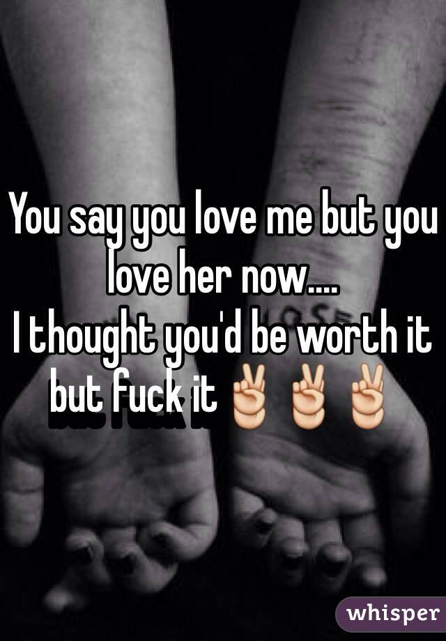 You say you love me but you love her now....  I thought you'd be worth it but fuck it✌️✌️✌️