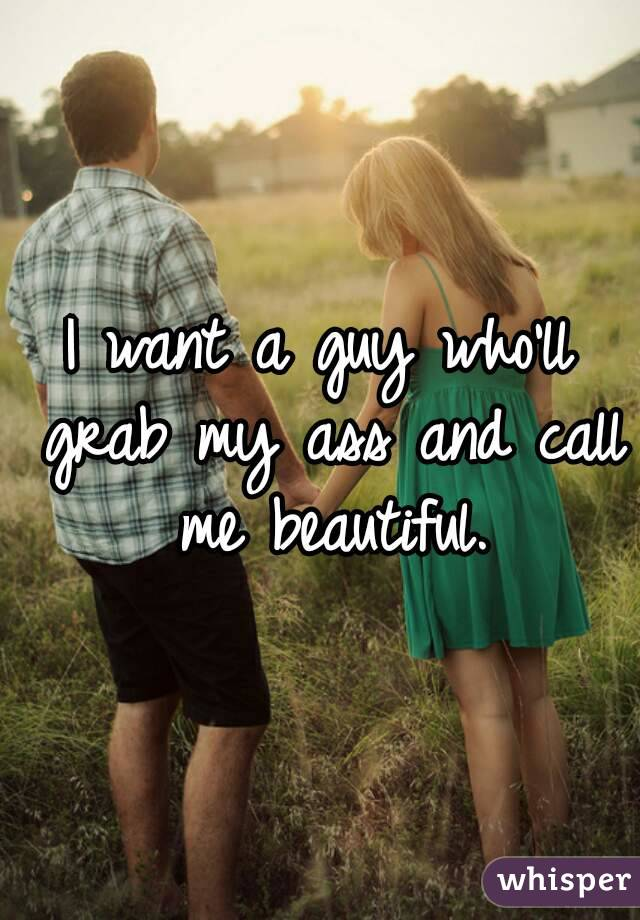 I want a guy who'll grab my ass and call me beautiful.