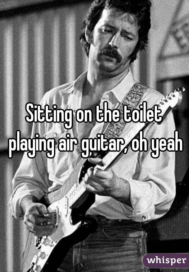 Sitting on the toilet playing air guitar, oh yeah