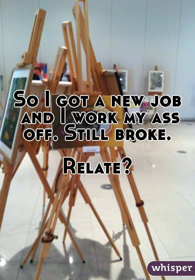 So I got a new job and I work my ass off. Still broke.   Relate?