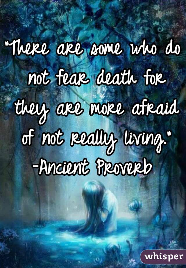 """There are some who do not fear death for they are more afraid of not really living."" -Ancient Proverb"