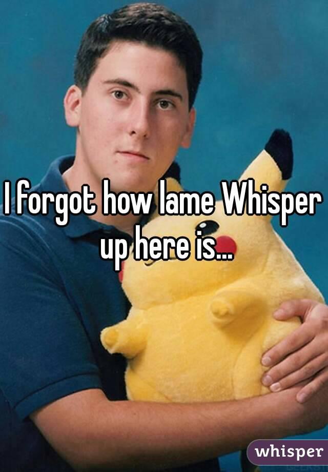 I forgot how lame Whisper up here is...