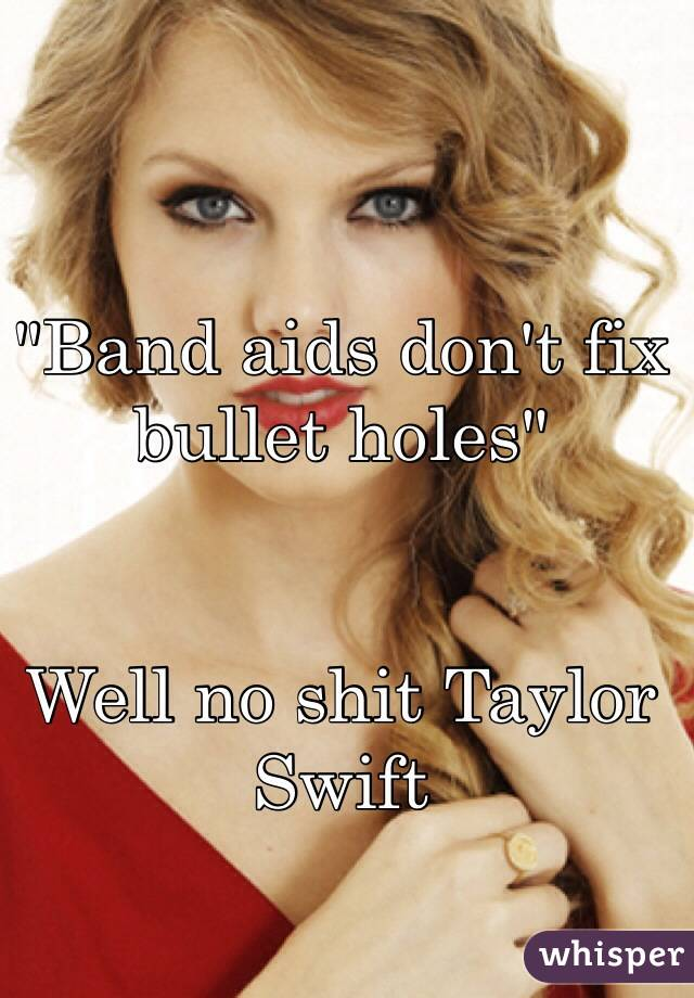 """Band aids don't fix bullet holes""   Well no shit Taylor Swift"