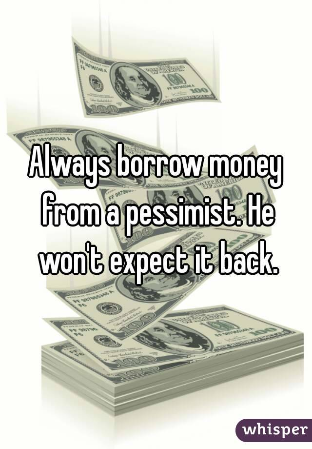 Always borrow money from a pessimist. He won't expect it back.