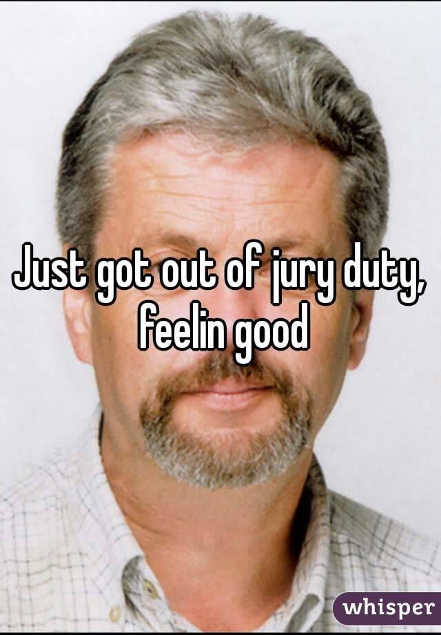 Just got out of jury duty, feelin good