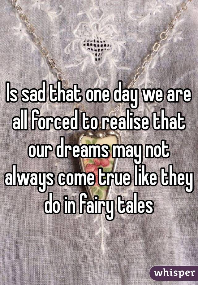Is sad that one day we are all forced to realise that our dreams may not always come true like they do in fairy tales